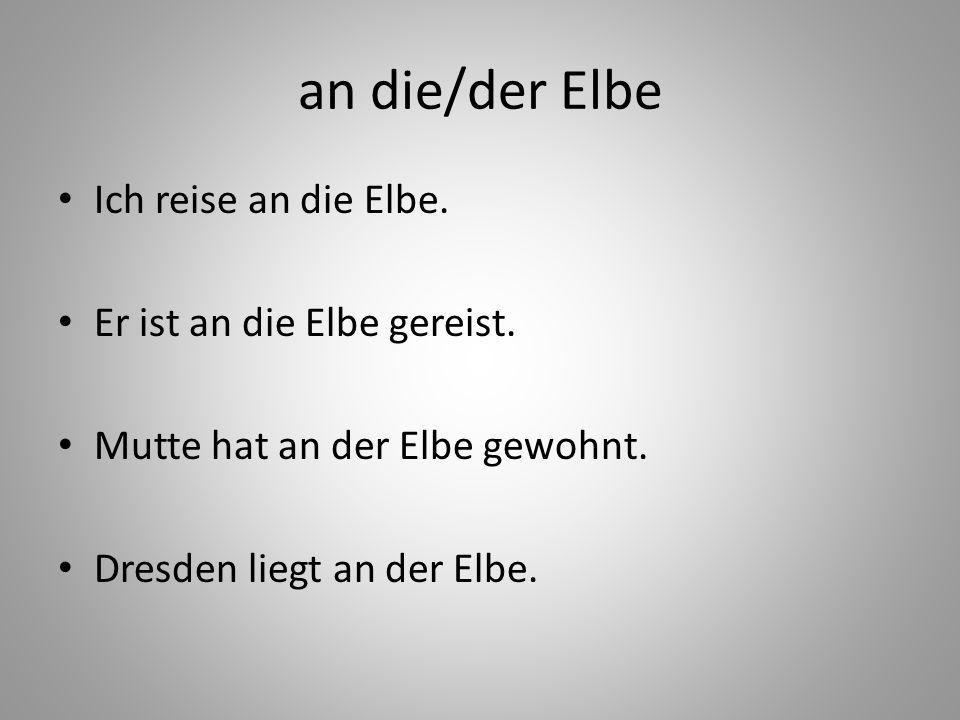 an die/der Elbe Ich reise an die Elbe. Er ist an die Elbe gereist.