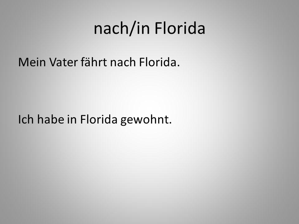 nach/in Florida Mein Vater fährt nach Florida. Ich habe in Florida gewohnt.