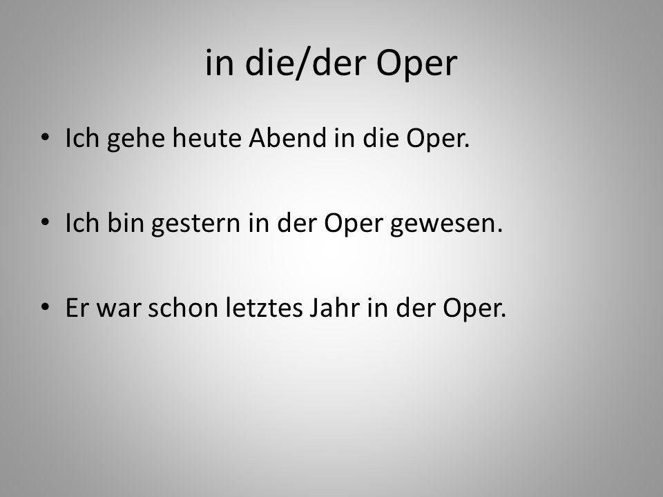 in die/der Oper Ich gehe heute Abend in die Oper.