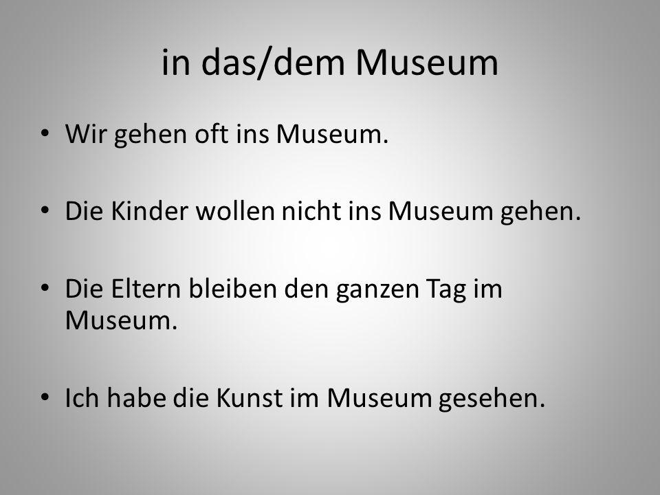 in das/dem Museum Wir gehen oft ins Museum.