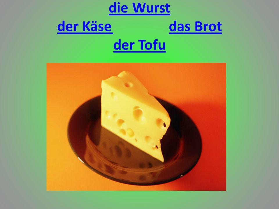 die Wurst der Käse das Brot der Tofu