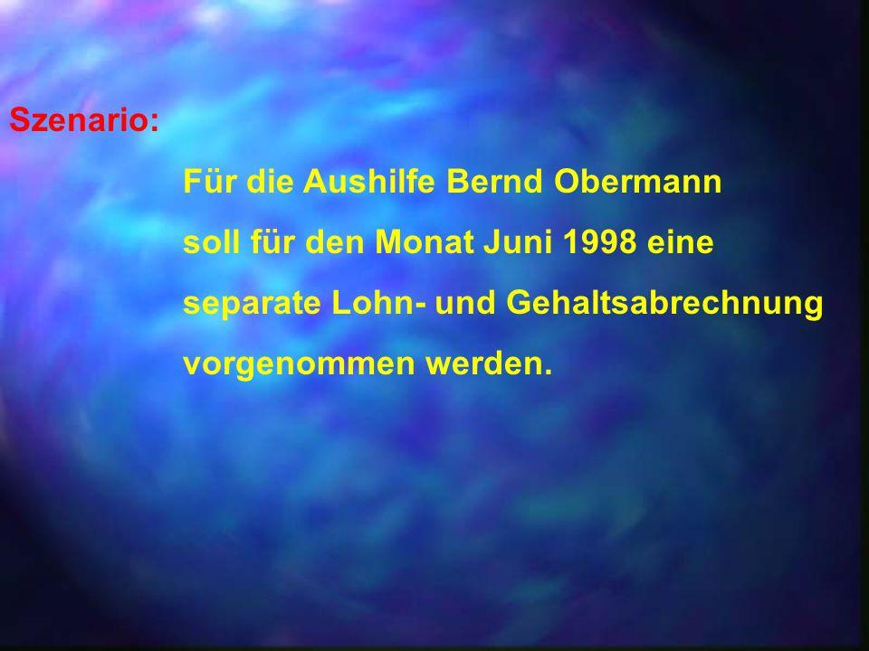 Szenario: Für die Aushilfe Bernd Obermann. soll für den Monat Juni 1998 eine. separate Lohn- und Gehaltsabrechnung.