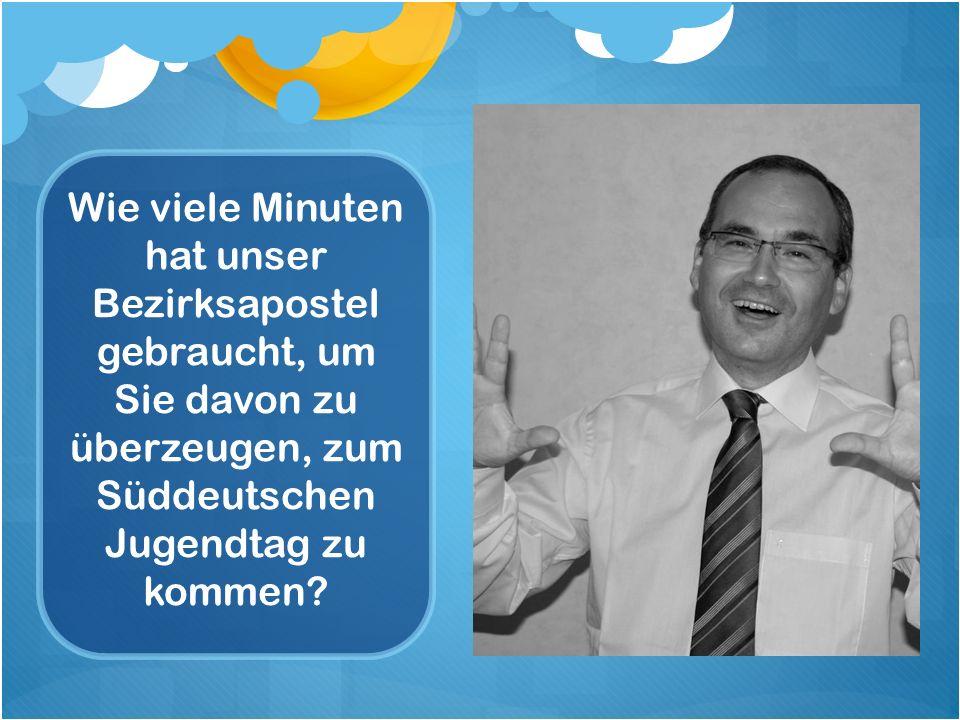 Wie viele Minuten hat unser Bezirksapostel gebraucht, um Sie davon zu überzeugen, zum Süddeutschen Jugendtag zu kommen
