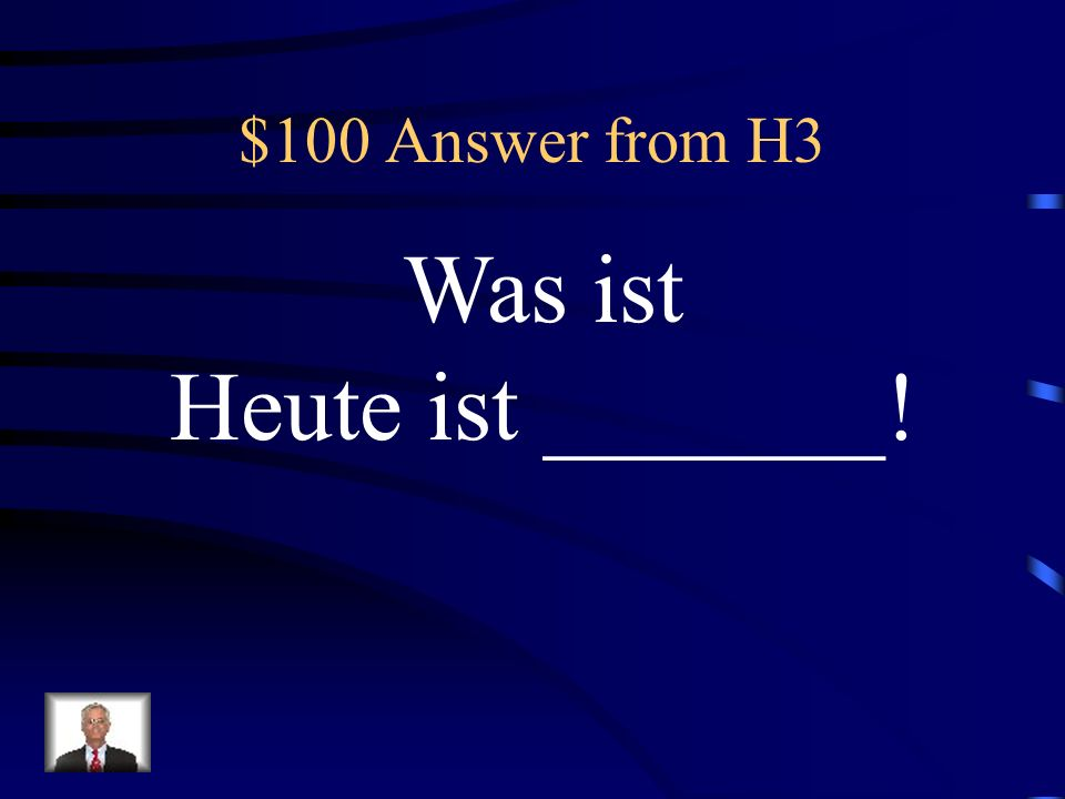 $100 Answer from H3 Was ist Heute ist _______!