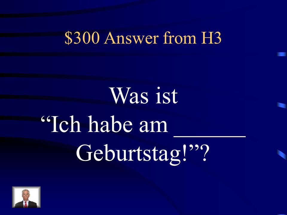 $300 Answer from H3 Was ist Ich habe am ______ Geburtstag!
