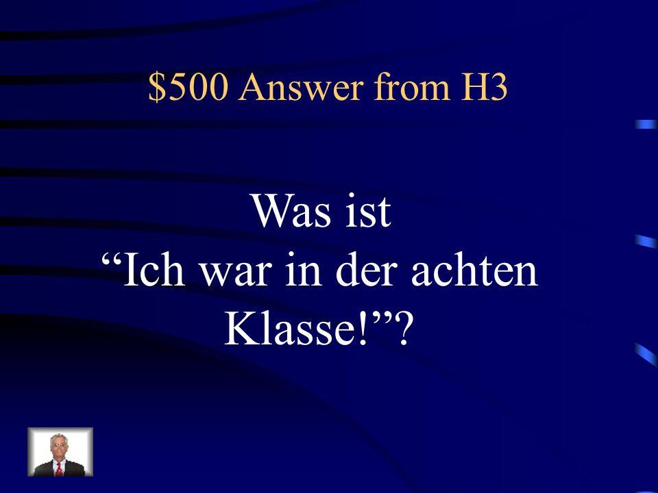 $500 Answer from H3 Was ist Ich war in der achten Klasse!