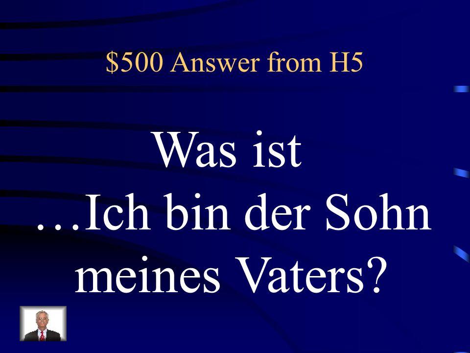 $500 Answer from H5 Was ist …Ich bin der Sohn meines Vaters