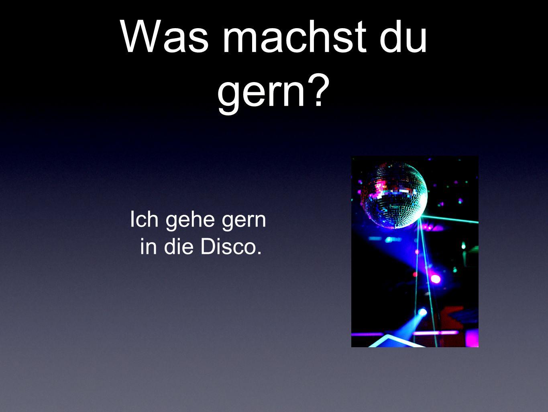 Was machst du gern Ich gehe gern in die Disco.