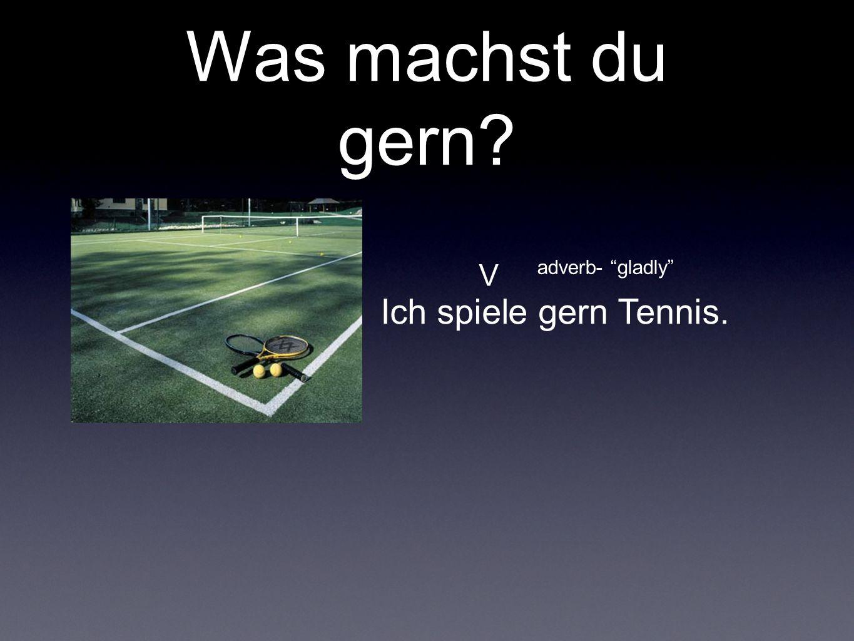 Was machst du gern V adverb- gladly Ich spiele gern Tennis.