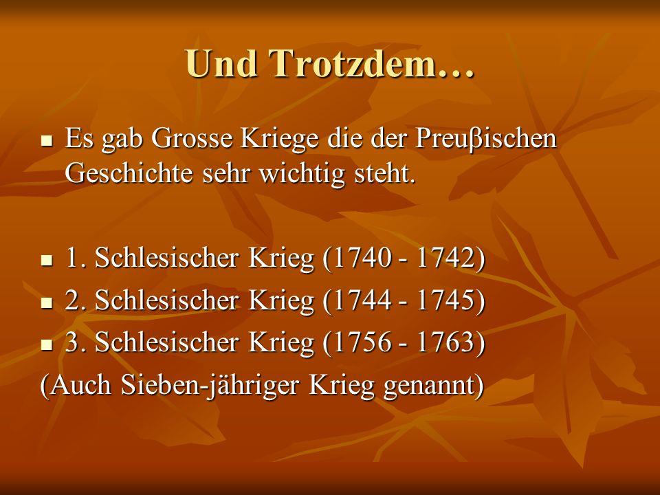 Und Trotzdem…Es gab Grosse Kriege die der Preuβischen Geschichte sehr wichtig steht. 1. Schlesischer Krieg (1740 - 1742)