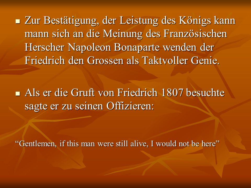 Zur Bestätigung, der Leistung des Königs kann mann sich an die Meinung des Französischen Herscher Napoleon Bonaparte wenden der Friedrich den Grossen als Taktvoller Genie.