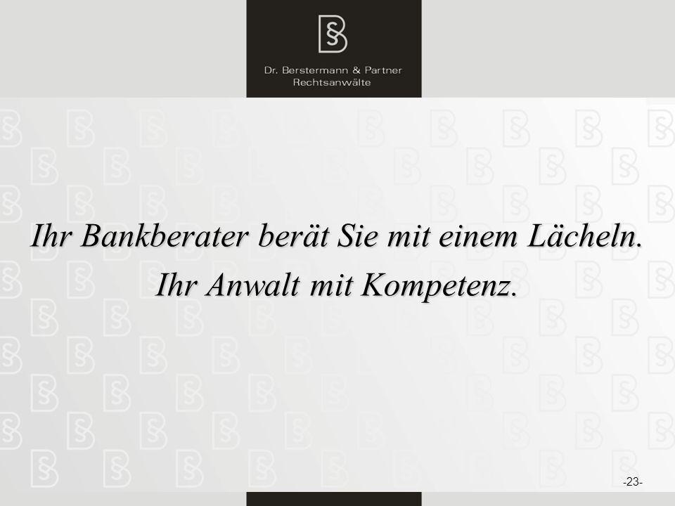 Ihr Bankberater berät Sie mit einem Lächeln. Ihr Anwalt mit Kompetenz.