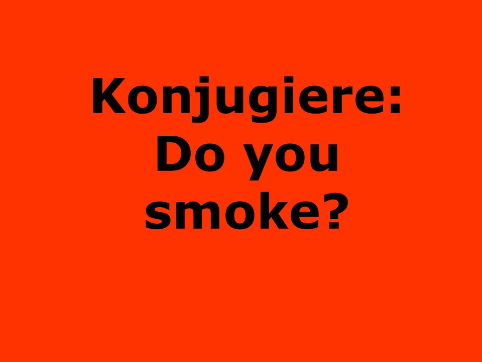 Konjugiere: Do you smoke