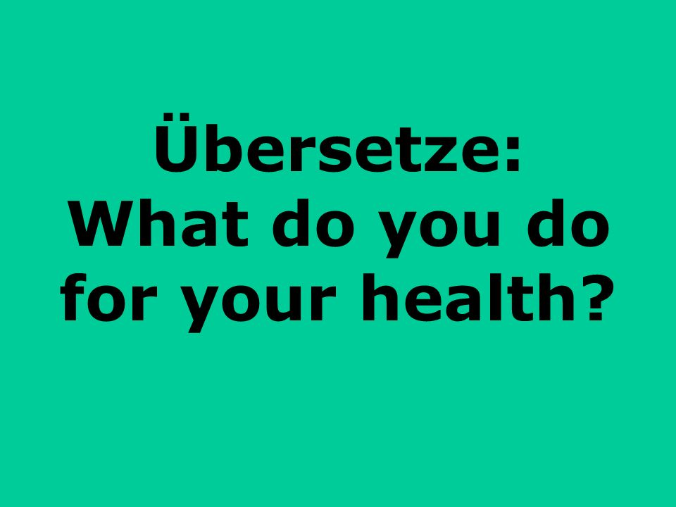 Übersetze: What do you do for your health