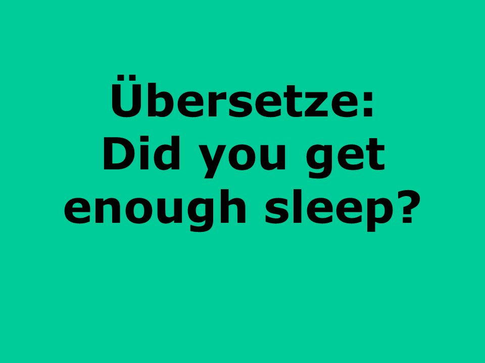 Übersetze: Did you get enough sleep