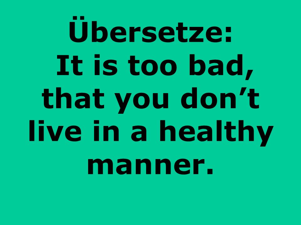 Übersetze: It is too bad, that you don't live in a healthy manner.