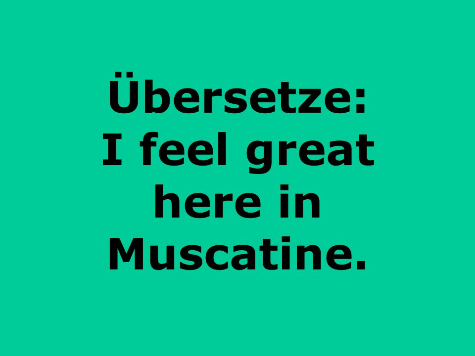 Übersetze: I feel great here in Muscatine.