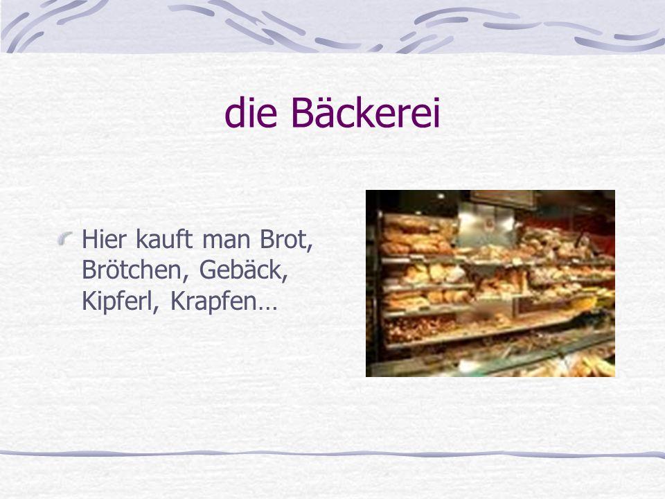 die Bäckerei Hier kauft man Brot, Brötchen, Gebäck, Kipferl, Krapfen…