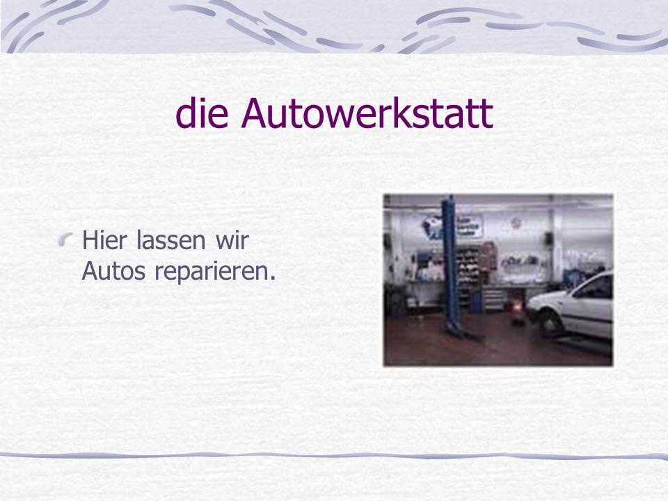 die Autowerkstatt Hier lassen wir Autos reparieren.