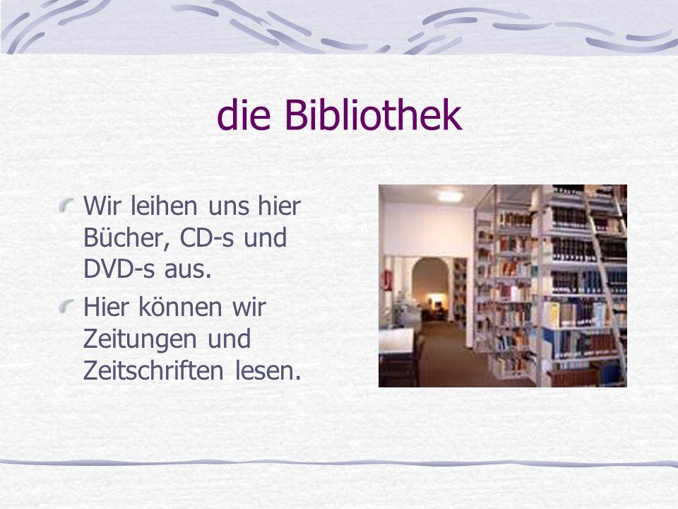 die Bibliothek Wir leihen uns hier Bücher, CD-s und DVD-s aus.