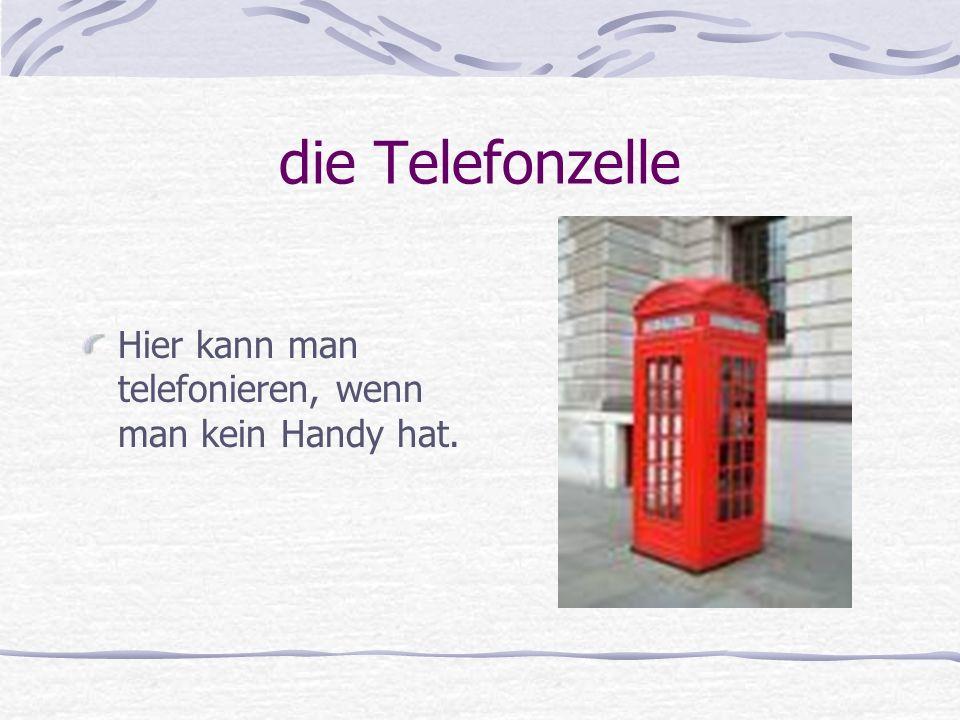 die Telefonzelle Hier kann man telefonieren, wenn man kein Handy hat.