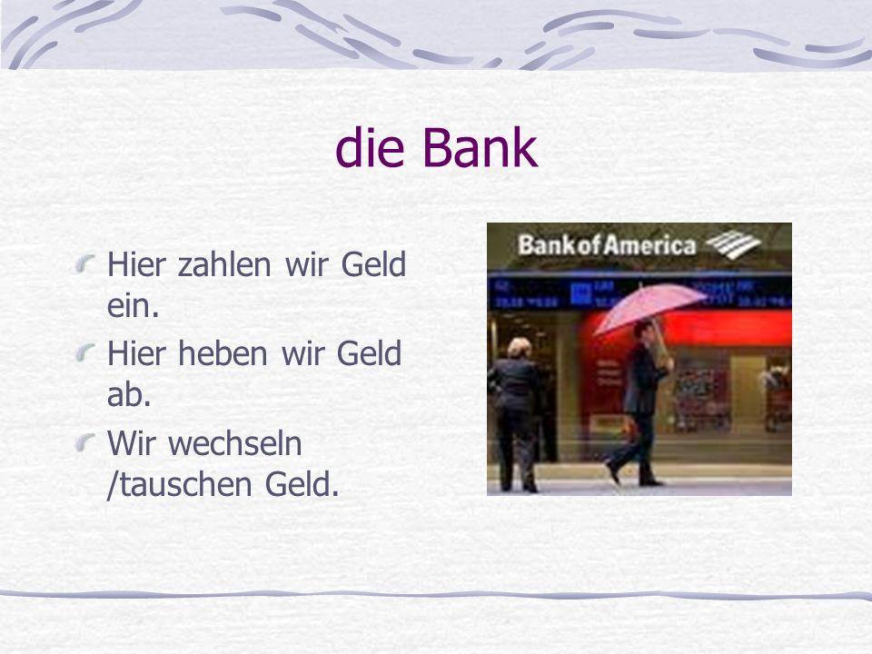 die Bank Hier zahlen wir Geld ein. Hier heben wir Geld ab.