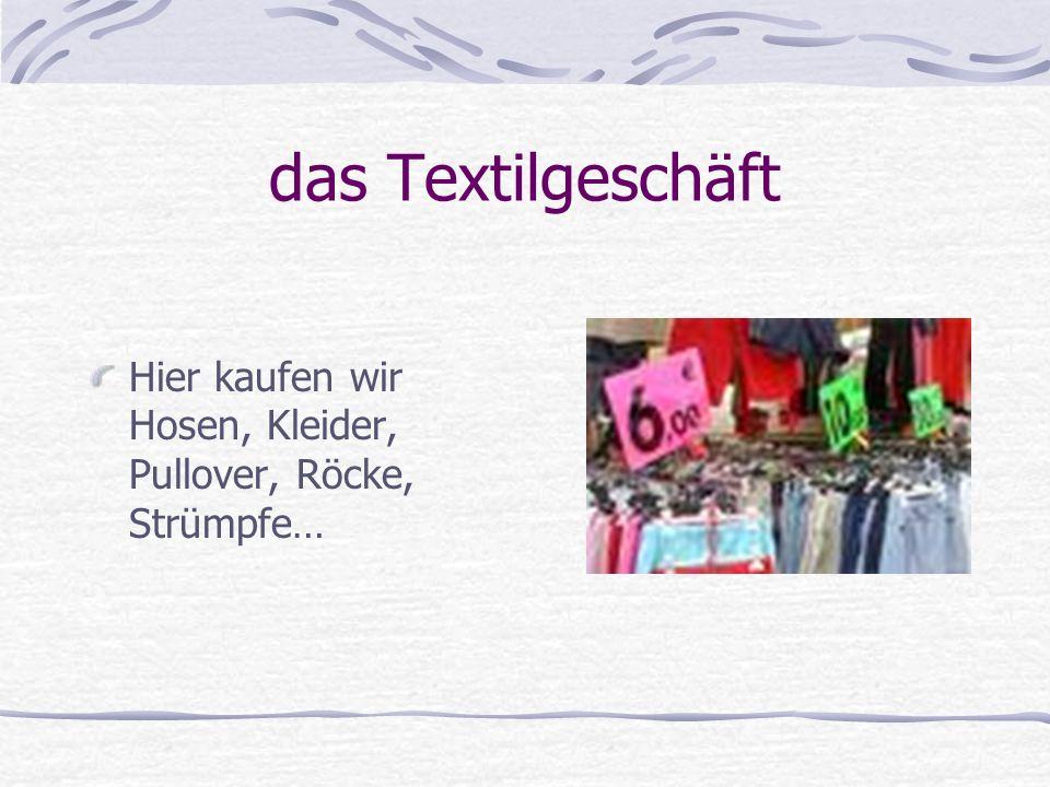 das Textilgeschäft Hier kaufen wir Hosen, Kleider, Pullover, Röcke, Strümpfe…