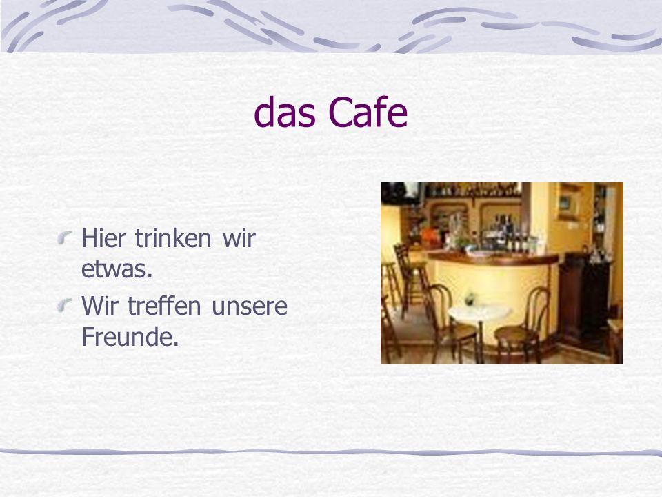 das Cafe Hier trinken wir etwas. Wir treffen unsere Freunde.