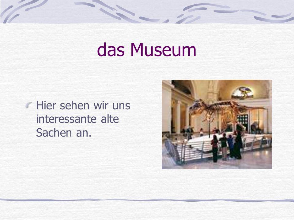 das Museum Hier sehen wir uns interessante alte Sachen an.