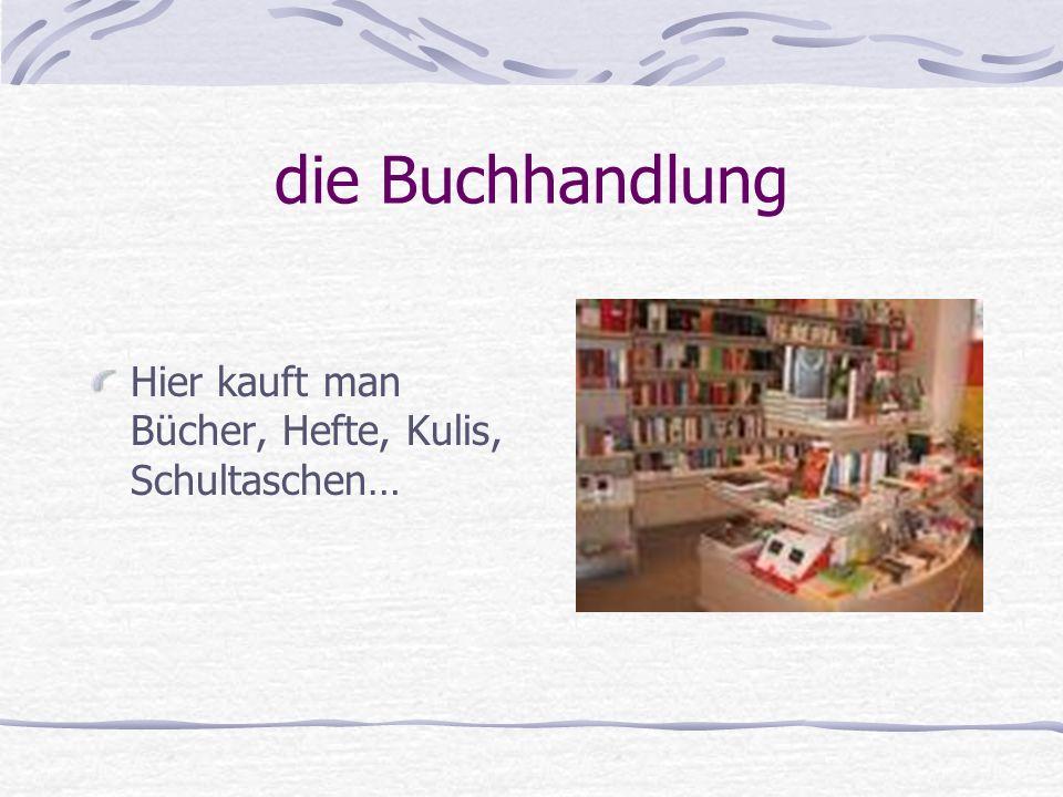die Buchhandlung Hier kauft man Bücher, Hefte, Kulis, Schultaschen…