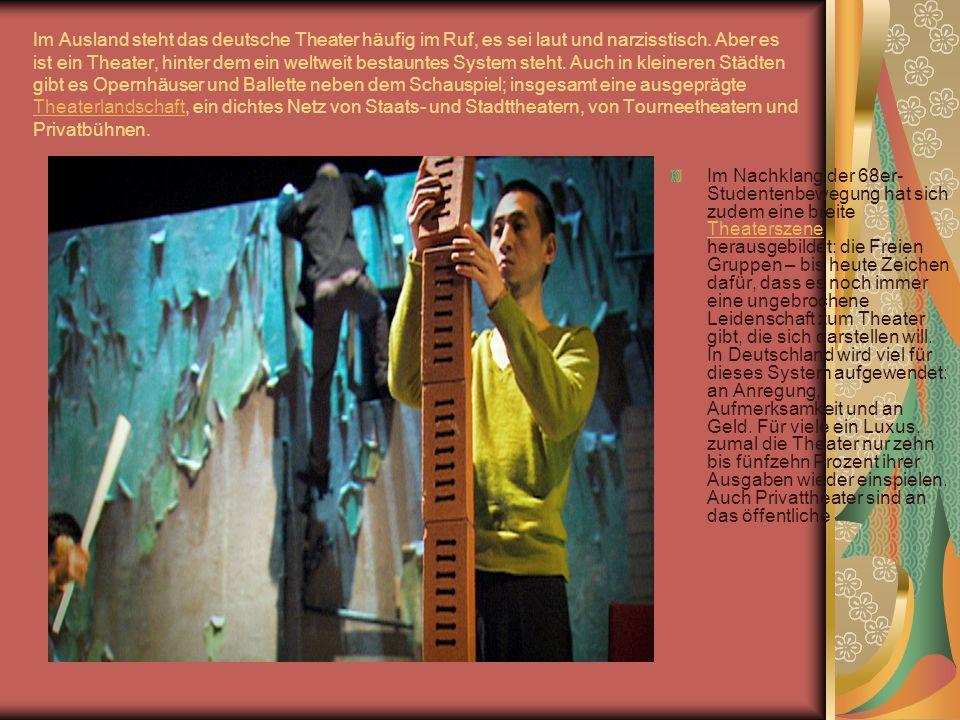 Im Ausland steht das deutsche Theater häufig im Ruf, es sei laut und narzisstisch. Aber es ist ein Theater, hinter dem ein weltweit bestauntes System steht. Auch in kleineren Städten gibt es Opernhäuser und Ballette neben dem Schauspiel; insgesamt eine ausgeprägte Theaterlandschaft, ein dichtes Netz von Staats- und Stadttheatern, von Tourneetheatern und Privatbühnen.