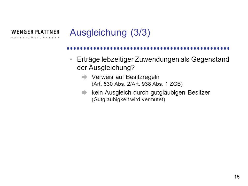 Ausgleichung (3/3) Erträge lebzeitiger Zuwendungen als Gegenstand der Ausgleichung Verweis auf Besitzregeln (Art. 630 Abs. 2/Art. 938 Abs. 1 ZGB)