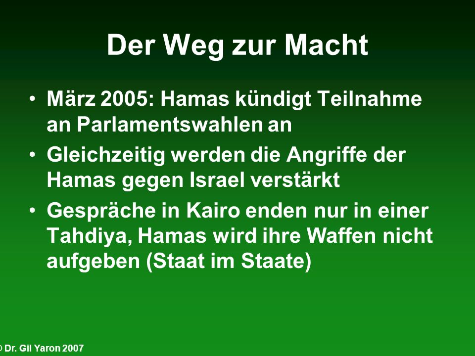 Der Weg zur MachtMärz 2005: Hamas kündigt Teilnahme an Parlamentswahlen an. Gleichzeitig werden die Angriffe der Hamas gegen Israel verstärkt.