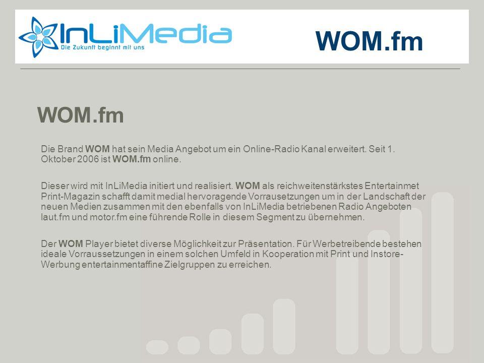 WOM.fm WOM.fm. Die Brand WOM hat sein Media Angebot um ein Online-Radio Kanal erweitert. Seit 1. Oktober 2006 ist WOM.fm online.