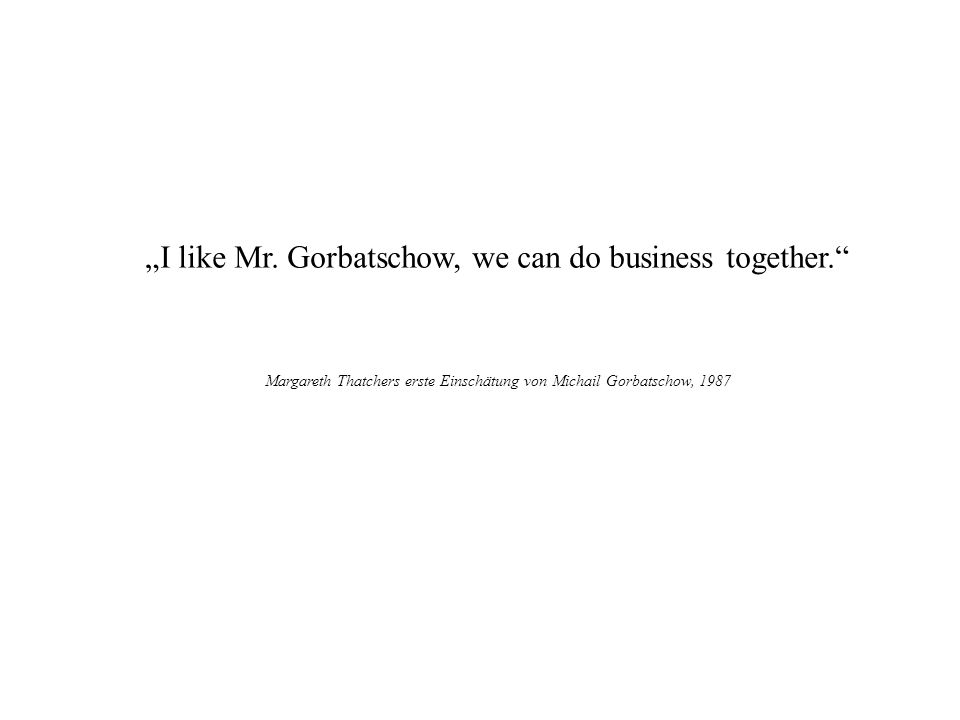 """I like Mr. Gorbatschow, we can do business together."