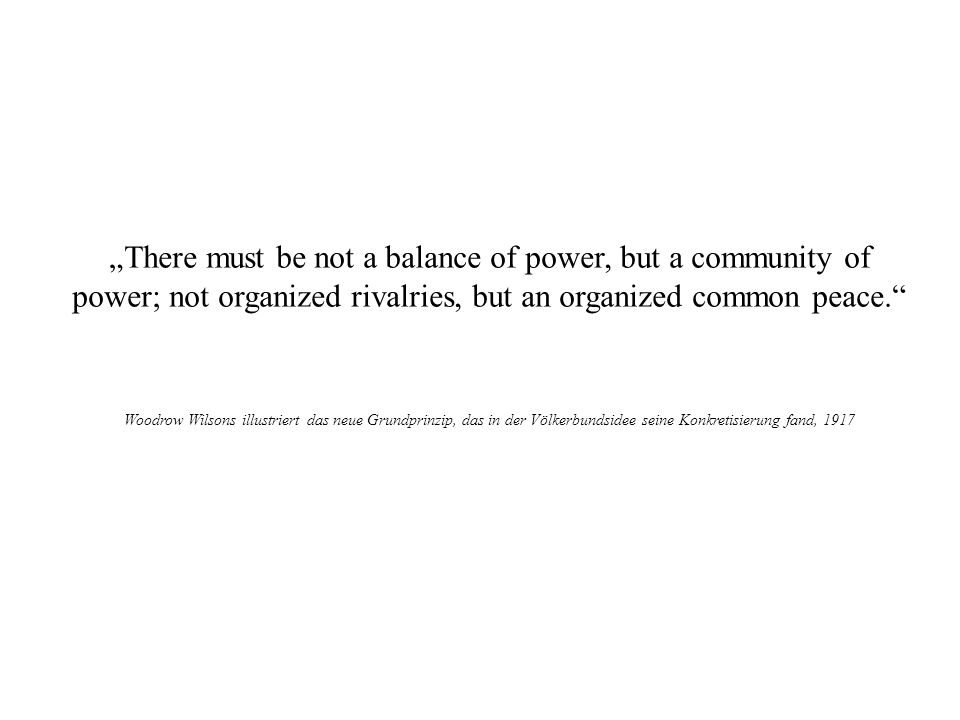 """There must be not a balance of power, but a community of power; not organized rivalries, but an organized common peace."