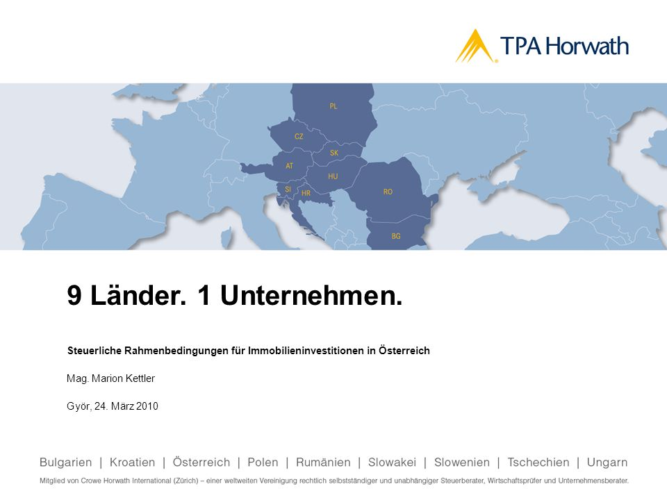 9 Länder. 1 Unternehmen.Steuerliche Rahmenbedingungen für Immobilieninvestitionen in Österreich. Mag. Marion Kettler.