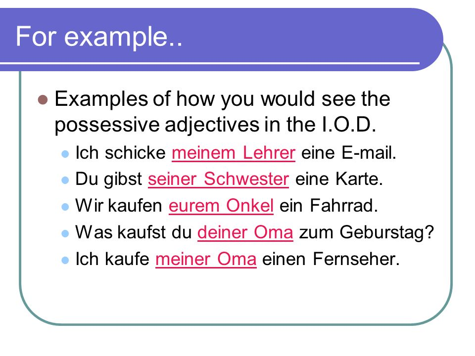 For example..Examples of how you would see the possessive adjectives in the I.O.D. Ich schicke meinem Lehrer eine E-mail.