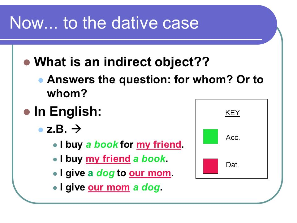 Now... to the dative case What is an indirect object In English: