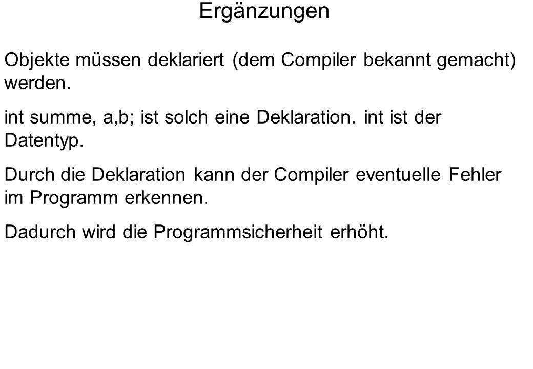 Ergänzungen Objekte müssen deklariert (dem Compiler bekannt gemacht) werden. int summe, a,b; ist solch eine Deklaration. int ist der Datentyp.