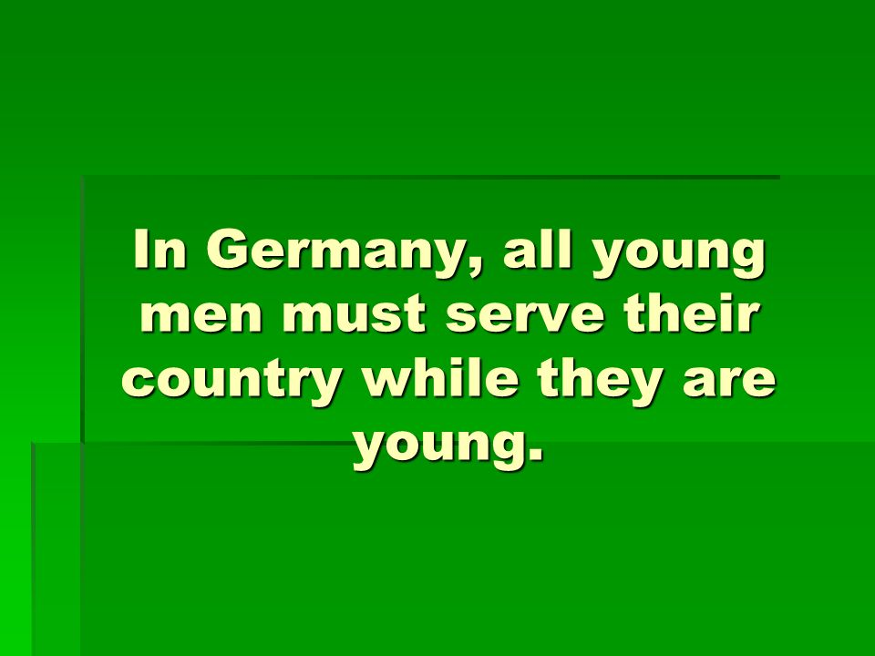 In Germany, all young men must serve their country while they are young.