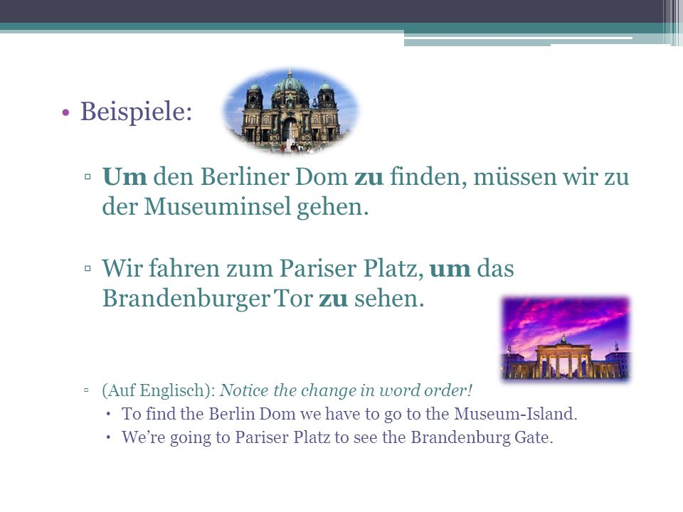 Beispiele: Um den Berliner Dom zu finden, müssen wir zu der Museuminsel gehen. Wir fahren zum Pariser Platz, um das Brandenburger Tor zu sehen.