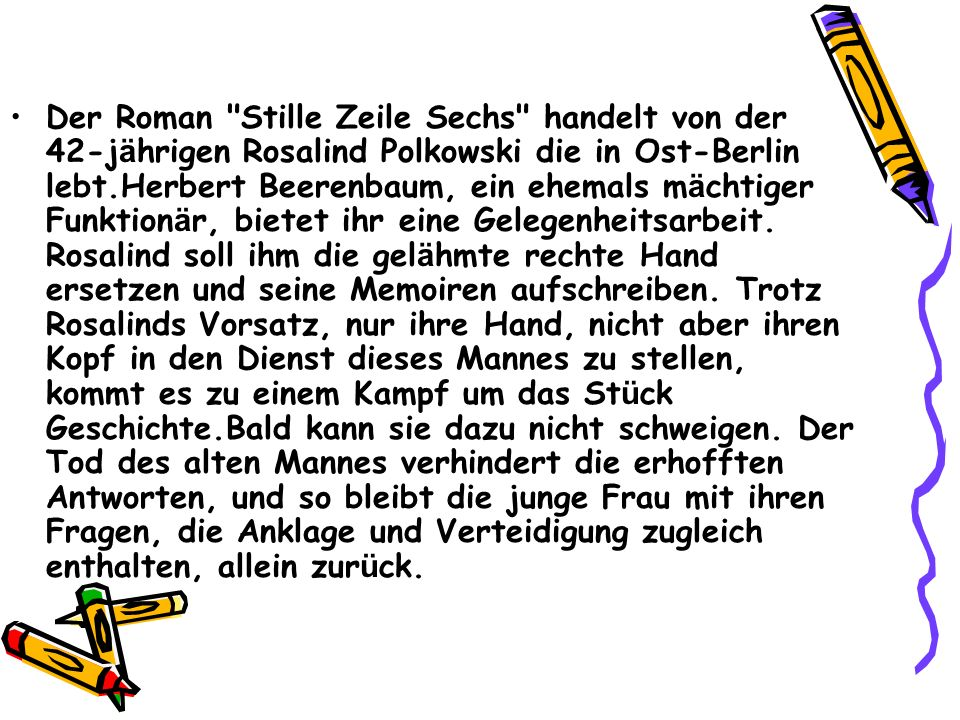 Der Roman Stille Zeile Sechs handelt von der 42-jährigen Rosalind Polkowski die in Ost-Berlin lebt.Herbert Beerenbaum, ein ehemals mächtiger Funktionär, bietet ihr eine Gelegenheitsarbeit.