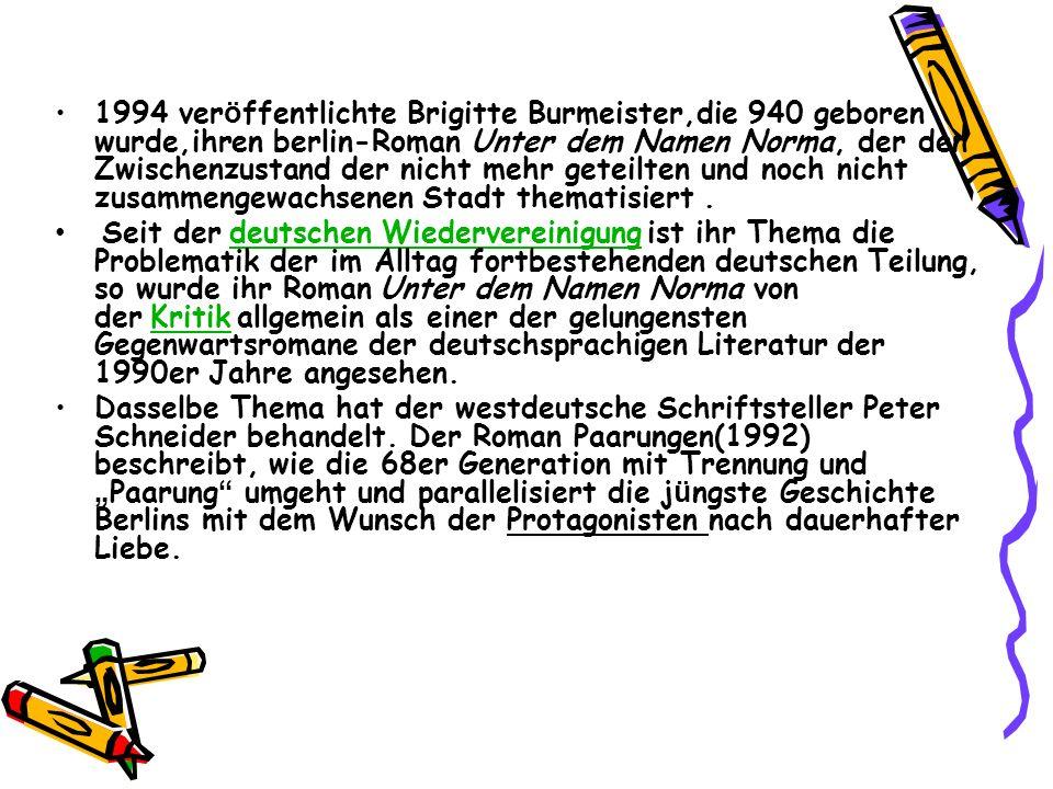 1994 veröffentlichte Brigitte Burmeister,die 940 geboren wurde,ihren berlin-Roman Unter dem Namen Norma, der den Zwischenzustand der nicht mehr geteilten und noch nicht zusammengewachsenen Stadt thematisiert .