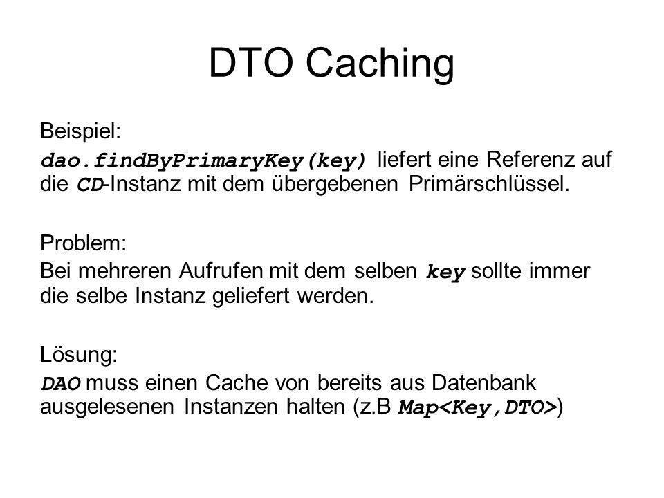 DTO CachingBeispiel: dao.findByPrimaryKey(key) liefert eine Referenz auf die CD-Instanz mit dem übergebenen Primärschlüssel.