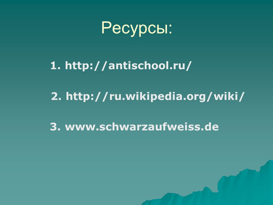 Ресурсы: 1. http://antischool.ru/ 2. http://ru.wikipedia.org/wiki/