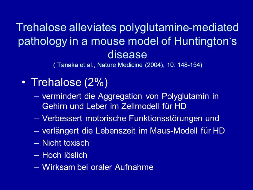 Trehalose alleviates polyglutamine-mediated pathology in a mouse model of Huntington's disease ( Tanaka et al., Nature Medicine (2004), 10: 148-154)