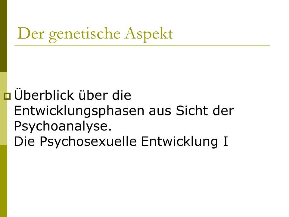 Der genetische Aspekt Überblick über die Entwicklungsphasen aus Sicht der Psychoanalyse.