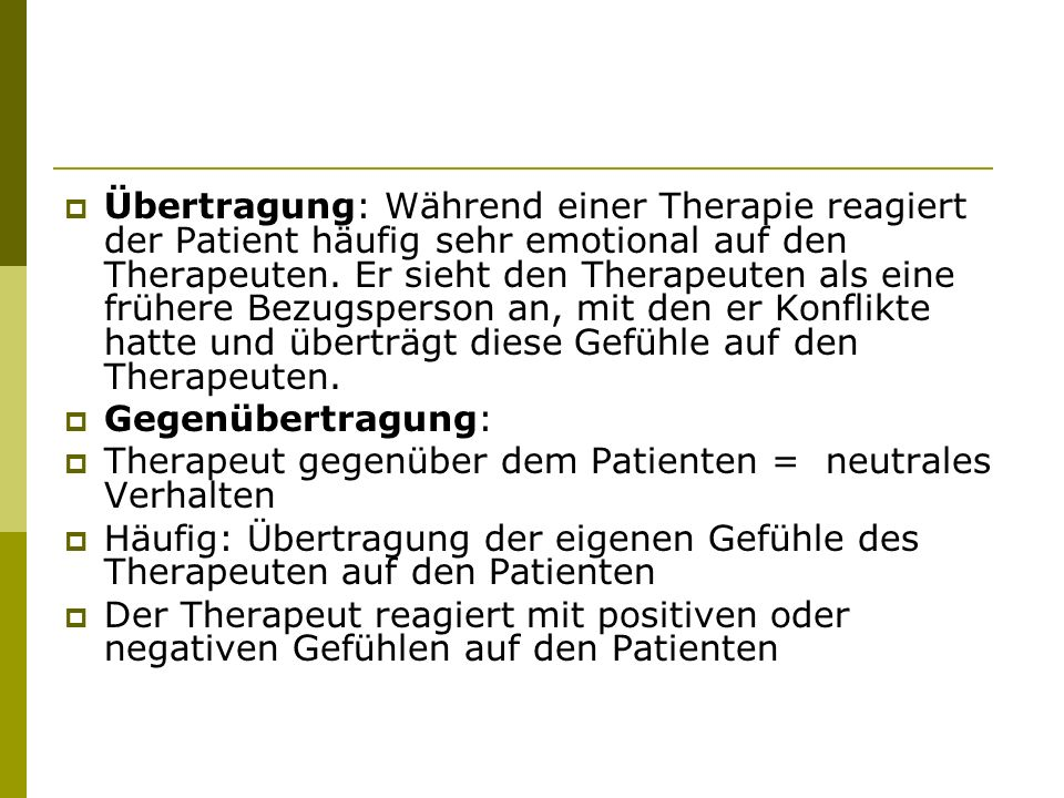Übertragung: Während einer Therapie reagiert der Patient häufig sehr emotional auf den Therapeuten. Er sieht den Therapeuten als eine frühere Bezugsperson an, mit den er Konflikte hatte und überträgt diese Gefühle auf den Therapeuten.