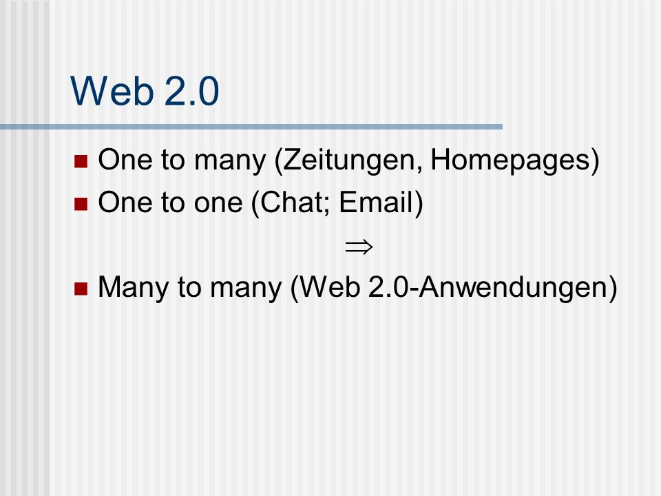 Web 2.0 One to many (Zeitungen, Homepages) One to one (Chat; Email) 